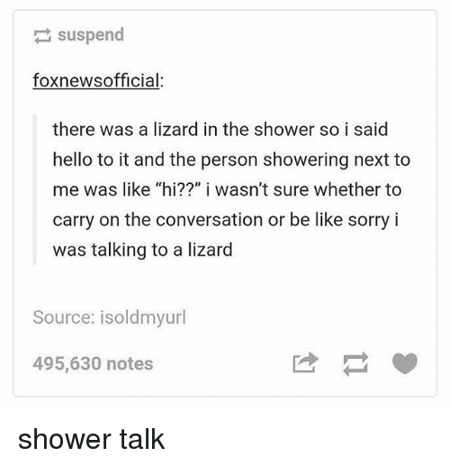 """Be Like, Hello, and Memes: suspend  foxnewsofficial:  there was a lizard in the shower so i said  hello to it and the person showering next to  me was like """"hi??"""" i wasn't sure whether to  carry on the conversation or be like sorry i  was talking to a lizard  Source: isoldmyurl  495,630 notes shower talk"""