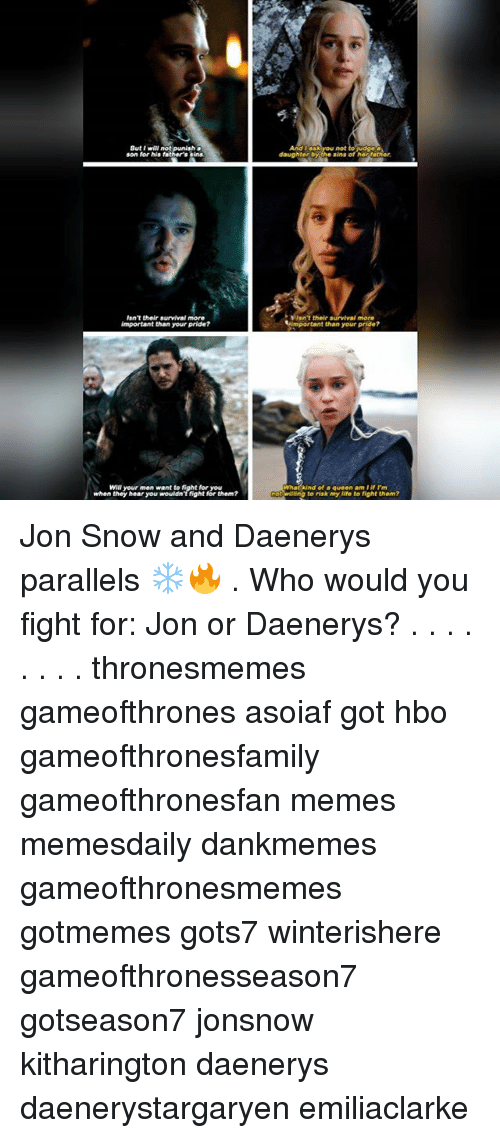Hbo, Life, and Memes: Sut I will not  son for his fa  And T ask you not to udge  daughter bythe sins of he,father.  sn't their survival more  important than your pride?  In't their survival more  timportant than your pride?  Will your men want to fight  for you  whatkind of a queen am·if rm  willing to riak my life to fight them?  when they hear you wouldnTfight for them? Jon Snow and Daenerys parallels ❄🔥 . Who would you fight for: Jon or Daenerys? . . . . . . . . thronesmemes gameofthrones asoiaf got hbo gameofthronesfamily gameofthronesfan memes memesdaily dankmemes gameofthronesmemes gotmemes gots7 winterishere gameofthronesseason7 gotseason7 jonsnow kitharington daenerys daenerystargaryen emiliaclarke