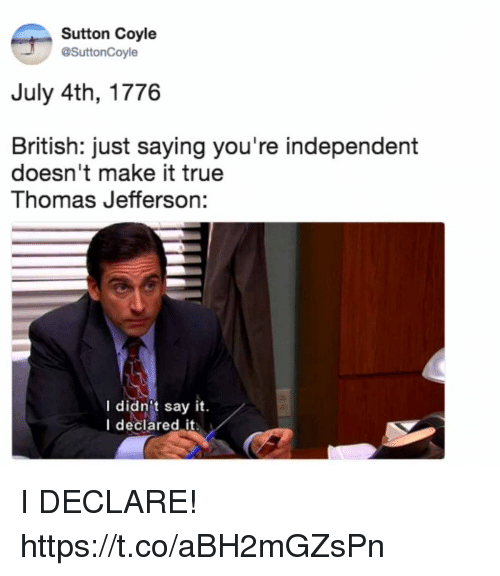 Thomas Jefferson: Sutton Coyle  @SuttonCoyle  July 4th, 1776  British: just saying you're independent  doesn't make it true  Thomas Jefferson:  I didn't say it.  I deciared it I DECLARE! https://t.co/aBH2mGZsPn