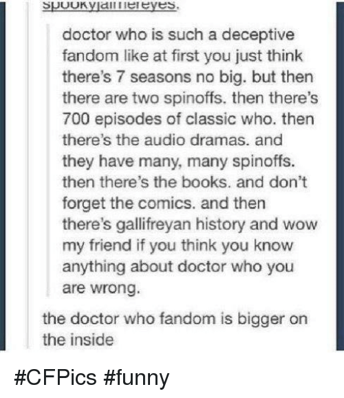 Memes, Doctor Who, and The Doctor: SUUUK.  doctor who is such a deceptive  fandom like at first you just think  there's 7 seasons no big. but then  there are two spinoffs. then there's  700 episodes of classic who. then  there's the audio dramas. and  they have many, many spinoffs.  then there's the books. and don't  forget the comics. and then  there's gallifreyan history and wow  my friend if you think you know  anything about doctor who you  are wrong.  the doctor who fandom is bigger on  the inside #CFPics #funny