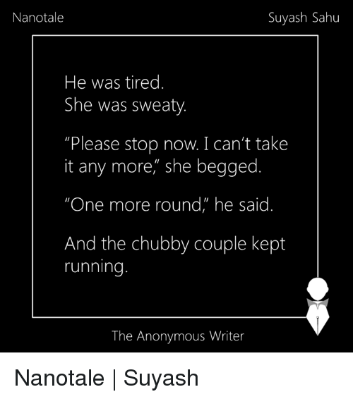 """Cant Take It: Suyash Sahu  Nanotale  He was tired.  She was sweaty  Please stop now. I can't take  it any more, she begged.  """"One more round"""" he said  And the chubby couple kept  running  The Anonymous Writer Nanotale 