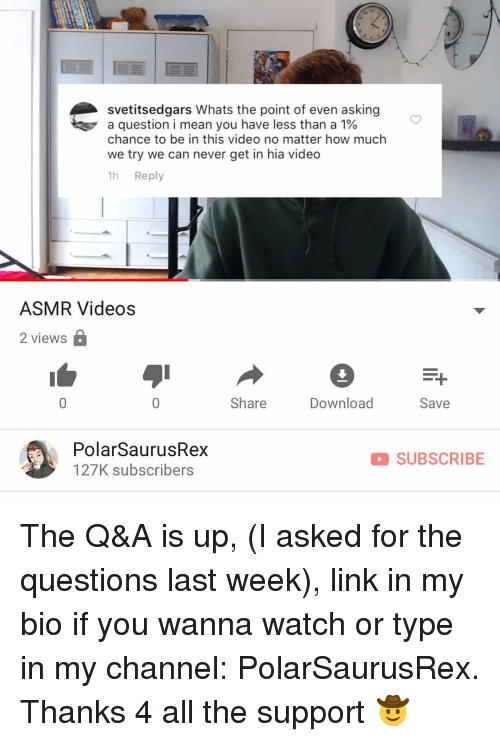 Memes, Videos, and Link: svetitsedgars Whats the point of even asking  a question i mean you have less than a 1%  chance to be in this video no matter how much  we try we can never get in hia video  1h Reply  ASMR Videos  2 views  Share  Download  Save  PolarSaurusRex  127K subscribers  SUBSCRIBE The Q&A is up, (I asked for the questions last week), link in my bio if you wanna watch or type in my channel: PolarSaurusRex. Thanks 4 all the support 🤠