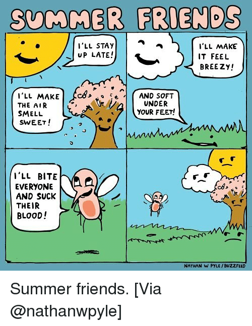 Friends, Memes, and Smell: SvMMER FRIENDS  I'LL STAY  I'LL MAKE  UP LATE!  IT FEEL  BREEZY!  I'LL MAKE  fcos 5 AND SOFT  UNDER  THE AIR  YOUR FEET!  SMELL  SWEET!  I'LL BITE  EVERYONE  AND SUCK  THEIR  BLOOD!  NATHAN W PYLE BUZZFEED Summer friends. [Via @nathanwpyle]