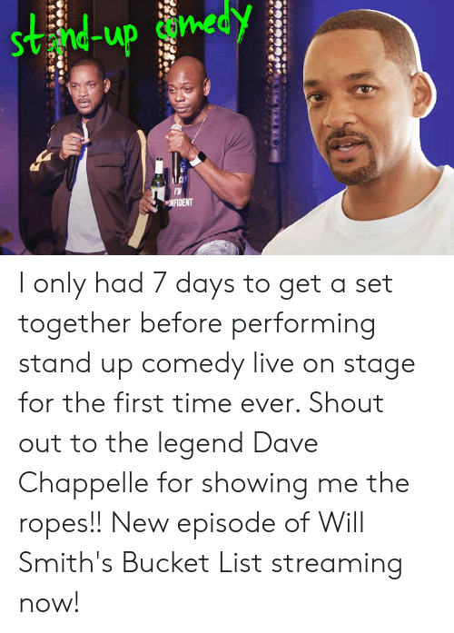 Bucket list: Svnd-up con  NFIDENT I only had 7 days to get a set together before performing stand up comedy live on stage for the first time ever. Shout out to the legend Dave Chappelle for showing me the ropes!! New episode of Will Smith's Bucket List streaming now!