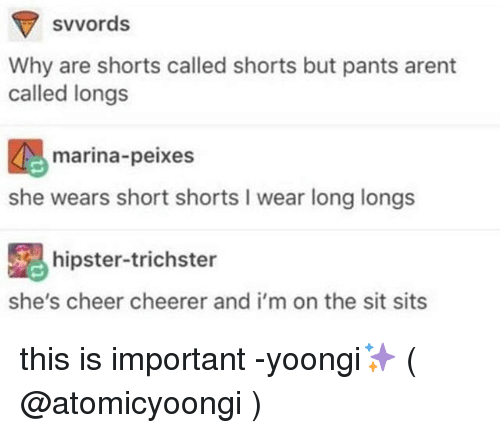 Cheerfulness: svvords  Why are shorts called shorts but pants arent  called longs  marina-peixes  she wears short shorts I wear long longs  hipster-trichster  she's cheer cheerer and i'm on the sit sits this is important -yoongi✨ ( @atomicyoongi )