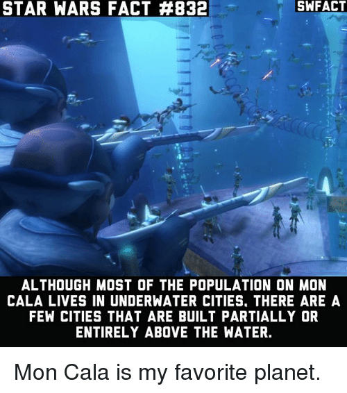 Memes, Star Wars, and Star: SW FACT  STAR WARS FACT #832  ALTHOUGH MOST OF THE POPULATION ON MON  CALA LIVES IN UNDERWATER CITIES. THERE ARE A  FEW CITIES THAT ARE BUILT PARTIALLY OR  ENTIRELY ABOVE THE WATER. Mon Cala is my favorite planet.