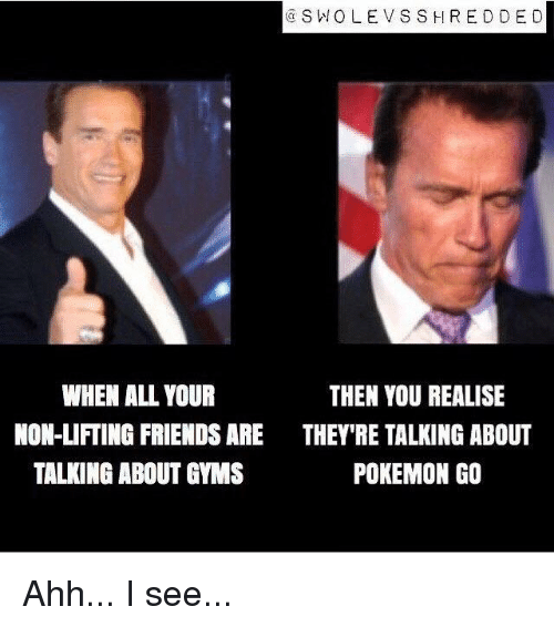 SIZZLE: SW OLE V SSH RED DE D  WHEN ALL YOUR  THEN YOU REALISE  NON-LIFTING FRIENDS ARE THEY'RE TALKING ABOUT  POKEMON GO  TALKING ABOUT GYMS Ahh... I see...