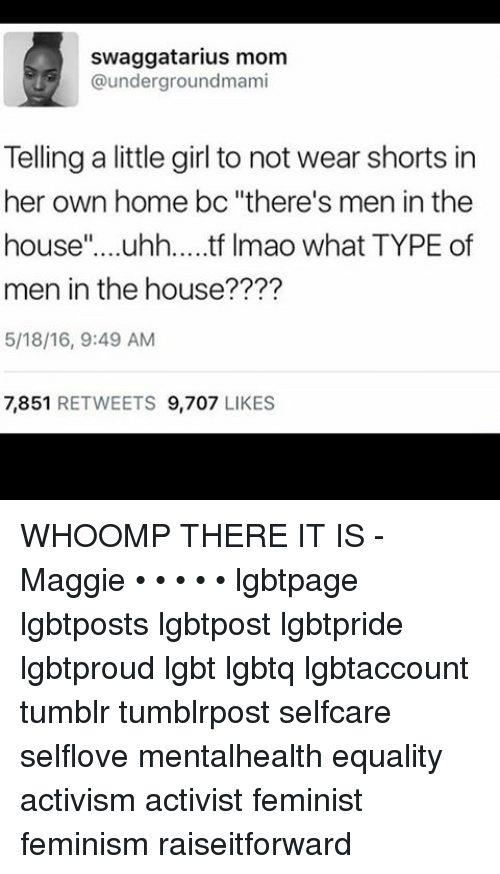 "whoomp there it is: swaggatarius mom  @undergroundmami  Telling a little girl to not wear shorts in  her own home bc ""there's men in the  house  uhh.... tf lmao what TYPE of  men in the house????  5/18/16, 9:49 AM  7,851  RETWEETS  9,707  LIKES WHOOMP THERE IT IS -Maggie • • • • • lgbtpage lgbtposts lgbtpost lgbtpride lgbtproud lgbt lgbtq lgbtaccount tumblr tumblrpost selfcare selflove mentalhealth equality activism activist feminist feminism raiseitforward"