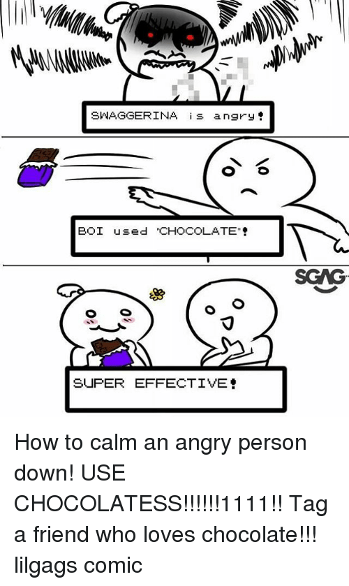 "Memes, Chocolate, and How To: SWAGGERINA s angry  BOI used ""CHOCOLATE  SCAG  SUPER EFFECTIVE How to calm an angry person down! USE CHOCOLATESS!!!!!!1111!! Tag a friend who loves chocolate!!! lilgags comic"
