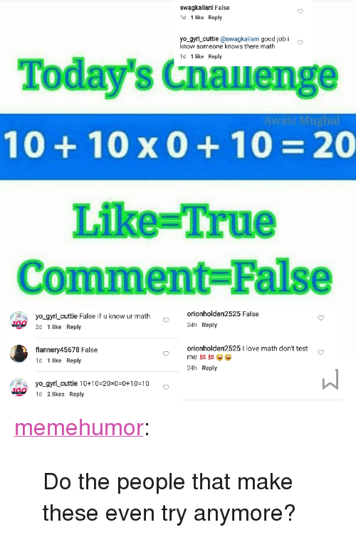 """jobi: swagkailani False  1d 1 like Reply  yo_gyrl_cuttie@swagkailani good jobi  know someone knows there math  1d 1 like Reply  Today's Cnauenge  10+ 10x0+ 10 20  Liike-True  Comment False  yo gyrl_cuttie False if u know ur math  orionholden2525 False  24h Reply  2d 1 like Reply  orionholden2525I love math don't test  flannery45678 False  1d 1 like Reply  24h Reply  yo_gyrLcuttie 10+10-20x0-0+10-10  1d 2 likes Reply <p><a href=""""http://memehumor.tumblr.com/post/156782787558/do-the-people-that-make-these-even-try-anymore"""" class=""""tumblr_blog"""">memehumor</a>:</p>  <blockquote><p>Do the people that make these even try anymore?</p></blockquote>"""