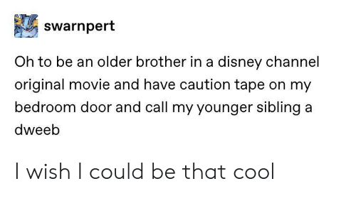 Disney Channel: swarnpert  Oh to be an older brother in a disney channel  original movie and have caution tape on my  bedroom door and call my younger sibling a  dweeb I wish I could be that cool