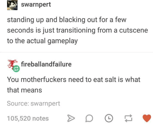 Humans of Tumblr, Salt, and Source: swarnpert  standing up and blacking out for a few  seconds is just transitioning from a cutscene  to the actual gameplay  fireballandfailure  You motherfuckers need to eat salt is what  that means  Source: swarnpert  105,520 notes > DO