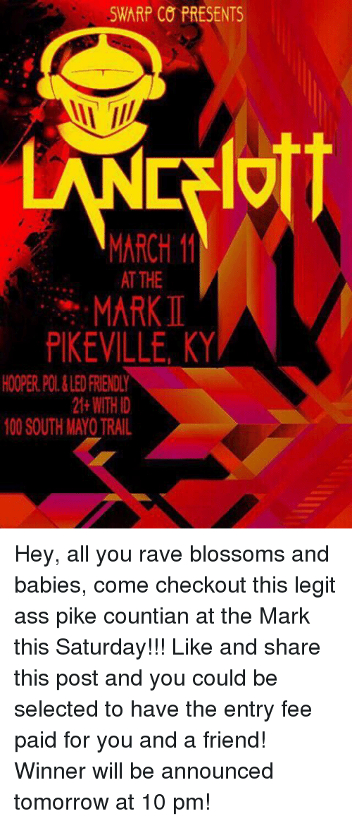 Pike County Kentucky: SWARP CO PRESENTS  MARCH 11  AT THE  MARK  PIKEVILLE, KY  HOOPER POL&LED FRENDY  21 WITH D  100 SOUTH MAYO TRAIL Hey, all you rave blossoms and babies, come checkout this legit ass pike countian at the Mark this Saturday!!!  Like and share this post and you could be selected to have the entry fee paid for you and a friend!  Winner will be announced tomorrow at 10 pm!