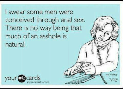 Anal Sex, Memes, and Sex: swear some men were  conceived through anal sex.  There is no way being that  much of an asshole is  natural.  your  cards  can