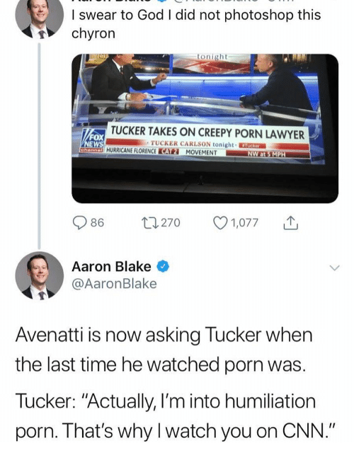 "cnn.com, Creepy, and God: swear to God I did not photoshop this  chyron  tonight  TUCKER TAKES ON CREEPY PORN LAWYER  ox  TUCKER CARLSON tonight  HURRICANE FLORENCE CATMOVEMENT  086  270  1,077  ↑  |  Aaron Blake  @AaronBlake  Avenatti is now asking Tucker when  the last time he watched porn was  Tucker: ""Actually, I'm into humiliation  porn. That's why I watch you on CNN."""