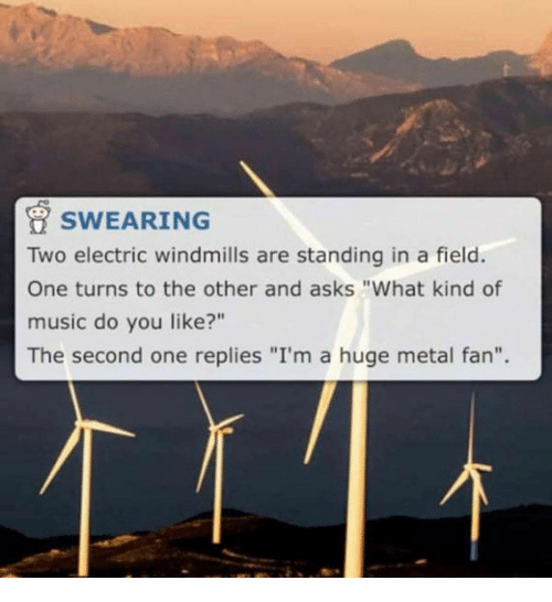 "windmills: SWEARING  Two electric windmills are standing in a field.  One turns to the other and asks ""What kind of  music do you like?""  The second one replies ""I'm a huge metal fan""."