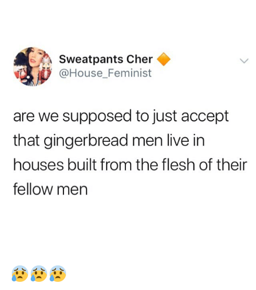 Sweatpants: Sweatpants Cher  @House_Feminist  are we supposed to just accept  that gingerbread men live in  houses built from the flesh of their  fellow men 😰😰😰