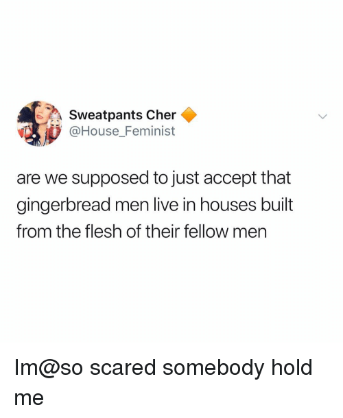 Cher: Sweatpants Cher  @House_Feminist  are we supposed to just accept that  gingerbread men live in houses built  from the flesh of their fellow men Im@so scared somebody hold me