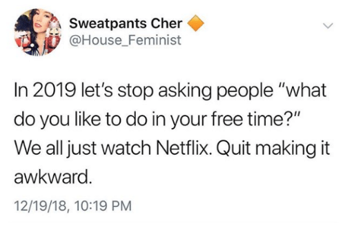"""Sweatpants: Sweatpants Cher  @House Feminist  In 2019 let's stop asking people """"what  do you like to do in your free time?""""  We all just watch Netflix. Quit making it  awkward  12/19/18, 10:19 PM"""