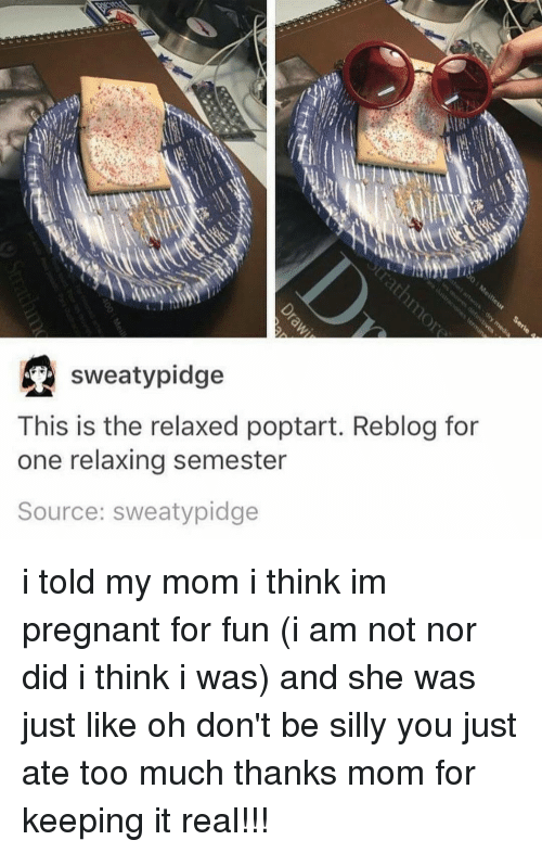 Sweaties: sweaty pidge  This is the relaxed poptart. Reblog for  one relaxing semester  Source: sweaty pidge i told my mom i think im pregnant for fun (i am not nor did i think i was) and she was just like oh don't be silly you just ate too much thanks mom for keeping it real!!!