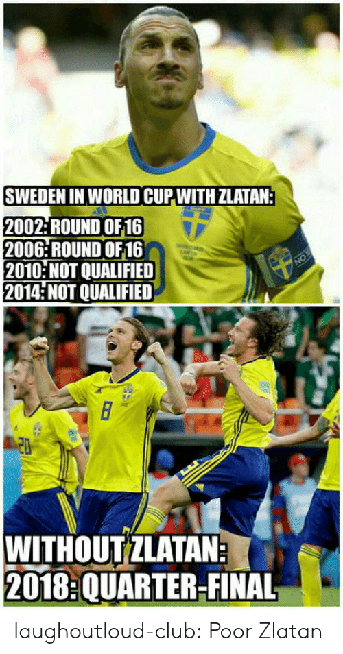 zlatan: SWEDEN IN WORLD CUP WITH ZLATAN:  2002: ROUND OF16  2006: ROUND OF16  2010 NOT QUALIFIED  2014 NOT QUALIFIED  WITHOUTZLATAN  2018:QUARTER-FINAL laughoutloud-club:  Poor Zlatan