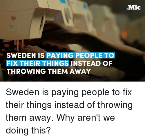 throw them away: SWEDEN IS PAYING PEOPLE TOI  FIXTHEIR THINGSINSTEAD OF  THROWING THEM AWAY  Mic Sweden is paying people to fix their things instead of throwing them away. Why aren't we doing this?