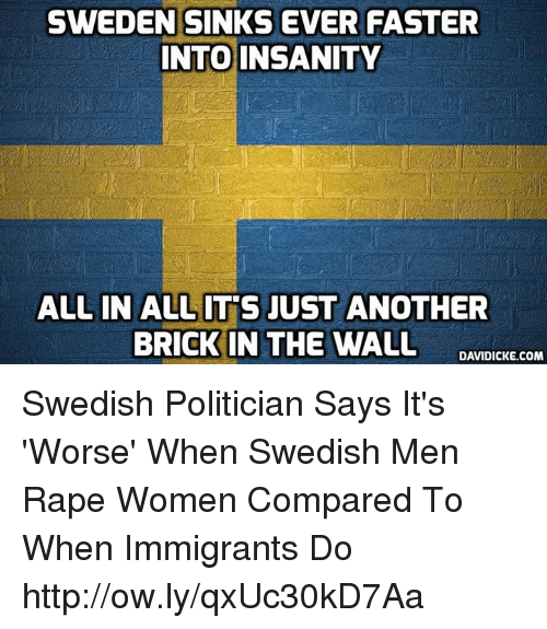 Memes, Http, and Rape: SWEDEN SINKS EVER FASTER  NTO INSANITY  ALL IN ALLIT'S JUST ANOTHER  BRICK IN THE WALL DANTDIC COm Swedish Politician Says It's 'Worse' When Swedish Men Rape Women Compared To When Immigrants Do http://ow.ly/qxUc30kD7Aa