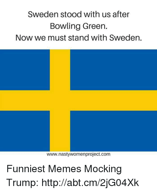 bowling green: Sweden stood with us after  Bowling Green  Now we must stand with Sweden.  www.nastywomenproject.com Funniest Memes Mocking Trump: http://abt.cm/2jG04Xk