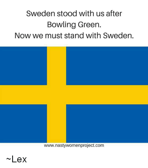 bowling green: Sweden stood with us after  Bowling Green  Now we must stand with Sweden.  www.nastywomenproject.com ~Lex