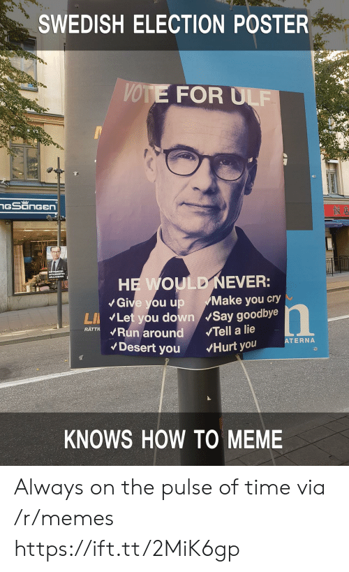 To Meme: SWEDISH ELECTION POSTER  VOTE FOR ULF  Give you up Make you cry  LI Let you down Say goodbye  RATTKRun around Tell a lie  ATERNA  Desert you Hurt you  KNOWS HOW TO MEME Always on the pulse of time via /r/memes https://ift.tt/2MiK6gp