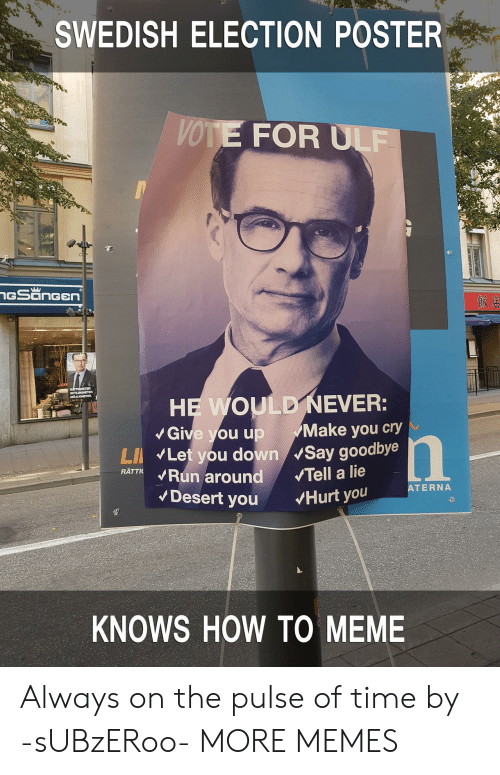 To Meme: SWEDISH ELECTION POSTER  VOTE FOR ULF  Give you up Make you cry  LI Let you down Say goodbye  RATTKRun around Tell a lie  ATERNA  Desert you Hurt you  KNOWS HOW TO MEME Always on the pulse of time by -sUBzERoo- MORE MEMES