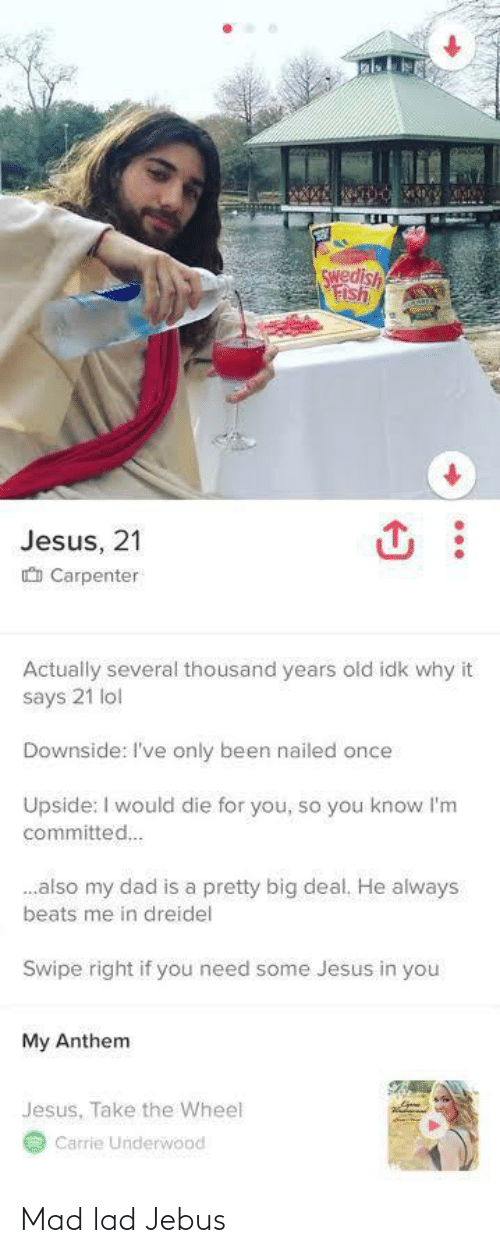 Anthem: Swedish  Fish  Jesus, 21  O Carpenter  Actually several thousand years old idk why it  says 21 lol  Downside: I've only been nailed once  Upside: I would die for you, so you know l'm  committed.  .also my dad is a pretty big deal. He always  beats me in dreidel  Swipe right if you need some Jesus in you  My Anthem  Jesus, Take the Wheel  Carrie Underwood Mad lad Jebus