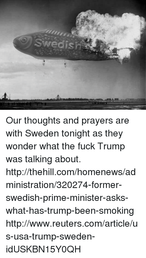 Memes, Smoking, and Fuck: Swedish Our thoughts and prayers are with Sweden tonight as they wonder what the fuck Trump was talking about.   http://thehill.com/homenews/administration/320274-former-swedish-prime-minister-asks-what-has-trump-been-smoking  http://www.reuters.com/article/us-usa-trump-sweden-idUSKBN15Y0QH
