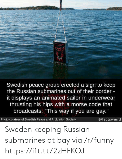 """submarines: Swedish peace group erected a sign to keep  the Russian submarines out of their border  it displays an animated sailor in underwear  thrusting his hips with a morse code that  broadcasts: """"This way if you are gay.""""  Photo courtesy of Swedish Peace and Arbitration Society  @factsweird Sweden keeping Russian submarines at bay via /r/funny https://ift.tt/2zHFKOJ"""
