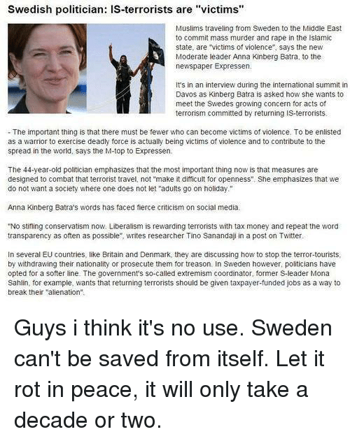 """Aliens Guy: Swedish politician: IS-terrorists are """"victims'  Muslims traveling from Sweden to the Middle East  to commit mass murder and rape in the Isiamic  state, are victims of violence says the new  Moderate leader Anna Kinberg Batra, to the  newspaper Expressen.  It's in an interview during the international summit in  Davos as Kinberg Batra is asked how she wants to  meet the Swedes growing concern for acts of  terrorism committed by returning is terrorists.  The important thing is that there must be fewer who can become victims of violence. To be enlisted  as a warrior to exercise deadly force is actually being victims of violence and to contribute to the  spread in the world, says the M-top to Expressen.  The 44-year-old politician emphasizes that the most important thing now is that measures are  designed to combat that terrorist travel, not """"make it difficult for openness"""". She emphasizes that we  do not want a society where one does not let """"adults go on holiday.""""  Anna Kinberg Batra's words has faced fierce criticism on social media.  """"No stifling conservatism now. Liberalism is rewarding terrorists with tax money and repeat the word  transparency as often as possible"""", writes researcher Tino Sanandaji in a post on Twitter  In several EU countries, like Britain and Denmark, they are discussing how to stop the terror-tourists  by withdrawing their nationality or prosecute them for treason. In Sweden however, politicians have  opted for a softer line. The government's so-called extremism coordinator, former S-leader Mona  Sahlin, for example, wants that returning terrorists should be given taxpayer-funded jobs as a way to  break their """"alienation"""" Guys i think it's no use. Sweden can't be saved from itself. Let it rot in peace, it will only take a decade or two."""