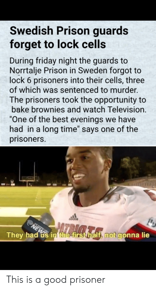"""Television: Swedish Prison guards  forget to lock cells  During friday night the guards to  Norrtalje Prison in Sweden forgot to  lock 6 prisoners into their cells, three  of which was sentenced to murder.  The prisoners took the opportunity to  bake brownies and watch Television.  One of the best evenings we have  had in a long time"""" says one of the  prisoners.  They had us inthetrstbalth not gonna lie This is a good prisoner"""