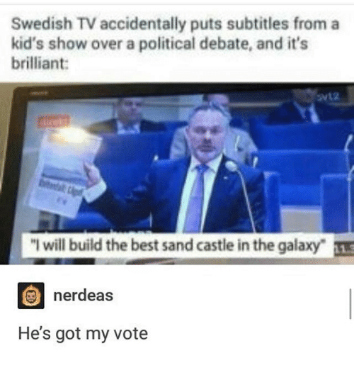 """Ironic, Best, and Kids: Swedish TV accidentally puts subtitles from a  kid's show over a political debate, and it's  brilliant:  """"I will build the best sand castle in the galaxy-  nerdeas  He's got my vote"""