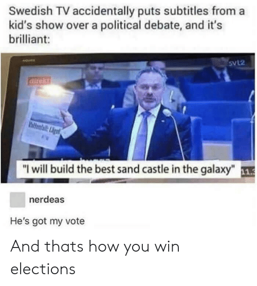 "Elections: Swedish TV accidentally puts subtitles from a  kid's show over a political debate, and it's  brilliant:  5VL2  direkt  ""I will build the best sand castle in the galaxy""  nerdeas  He's got my vote And thats how you win elections"