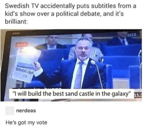 "Swedish: Swedish TV accidentally puts subtitles from a  kid's show over a political debate, and it's  brilliant  SvL2  airekt  ltental Liget  ""I will build the best sand castle in the galaxy""  nerdeas  He's got my vote"