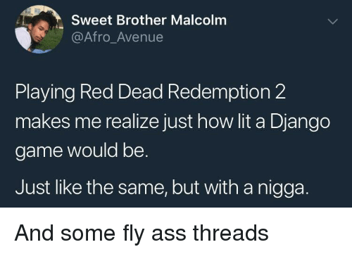 threads: Sweet Brother Malcolm  @Afro_Avenue  Playing Red Dead Redemption 2  makes me realize just how lit a Django  game would be.  Just like the same, but with a nigga. And some fly ass threads