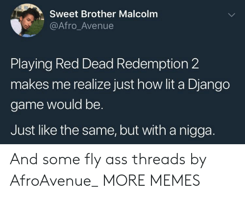 threads: Sweet Brother Malcolm  @Afro_Avenue  Playing Red Dead Redemption 2  makes me realize just how lit a Django  game would be.  Just like the same, but with a nigga. And some fly ass threads by AfroAvenue_ MORE MEMES