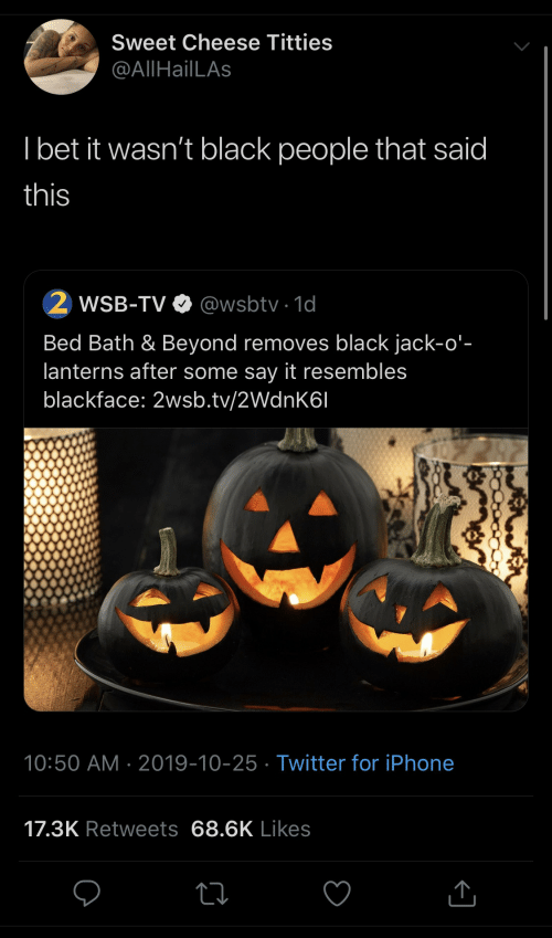 Black People: Sweet Cheese Titties  @AllHailLAs  I bet it wasn't black people that said  this  WSB-TV O @wsbtv · 1d  Bed Bath & Beyond removes black jack-o'-  lanterns after some say it resembles  blackface: 2wsb.tv/2WdnK6I  10:50 AM · 2019-10-25 · Twitter for iPhone  17.3K Retweets 68.6K Likes