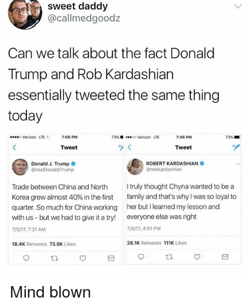 Donald Trump, Family, and Funny: sweet daddy  @callmedgoodz  Can we talk about the fact Donald  Trump and Rob Kardashian  essentially tweeted the same thing  today  Verizon LTE  7:06 PM  73% ■  oo Verizon LTE  7:06 PM  73% ■  Tweet  Tweet  Donald J. Trump  @realDonaldTrump  ROBERT KARDASHIAN  @robkardashian  Trade between China and North ruly thought Chyna wanted to be a  Korea grew almost 40% in the first family and that's why I was so loyal to  quarter. So much for China working her but I learned my lesson and  with us but we had to give it a try! everyone else was right  7/5/17, 7:21 AM  7/5/17, 4:01 PM  18,4K Retweets 73.5K Likes  28.1K Retweets 111K Likes Mind blown