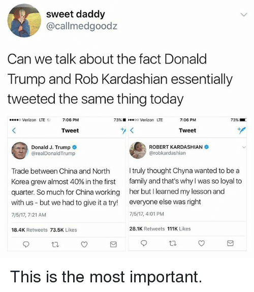 Donald Trump, Family, and Funny: sweet daddy  @callmedgoodz  Can we talk about the fact Donald  Trump and Rob Kardashian essentially  tweeted the same thing today  o Verizon LTE  7:06 PM  73% 10.00 Verizon LTE  7:06 PM  73% ■  Tweet  Tweet  Donald J. Trump  @realDonaldTrump  ROBERT KARDASHIAN  @robkardashian  Trade between China and North truly thought Chyna wanted to be a  Korea grew almost 40% in the first family and that's why I was so loyal to  quarter. So much for China working her but I learned my lesson and  with us - but we had to give it a try everyone else was right  7/5/17, 7:21 AM  7/5/17, 4:01 PM  18.4K Retweets 73.5K Likes  28.1K Retweets 111K Likes This is the most important.