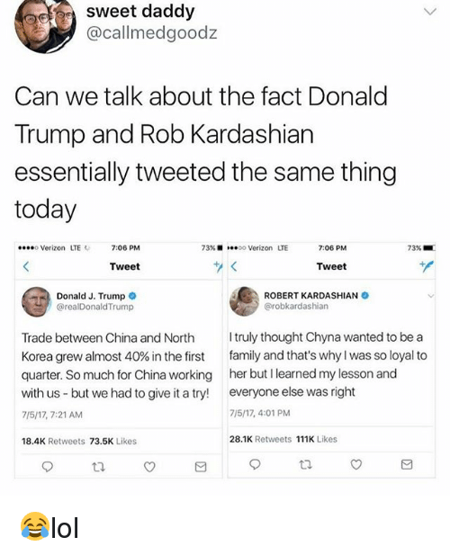 Donald Trump, Family, and Memes: sweet daddy  @callmedgoodz  Can we talk about the fact Donald  Trump and Rob Kardashian  essentially tweeted the same thing  today  o Verizon LTE  7:06 PM  73% ■  oo Verizon LTE  7:06 PM  73%  Tweet  Tweet  Donald J. Trump  @realDonaldTrump  ROBERT KARDASHIANO  @robkardashian  Trade between China and North truly thought Chyna wanted to be a  Korea grew almost 40% in the first family and that's why I was so loyal to  quarter. So much for China working her but I learned my lesson and  with us but we had to give it a try! everyone else was right  7/5/17, 7:21 AM  7/5/17, 4:01 PM  18.4K Retweets 73.5K Likes  28.1K Retweets 111K Likes 😂lol