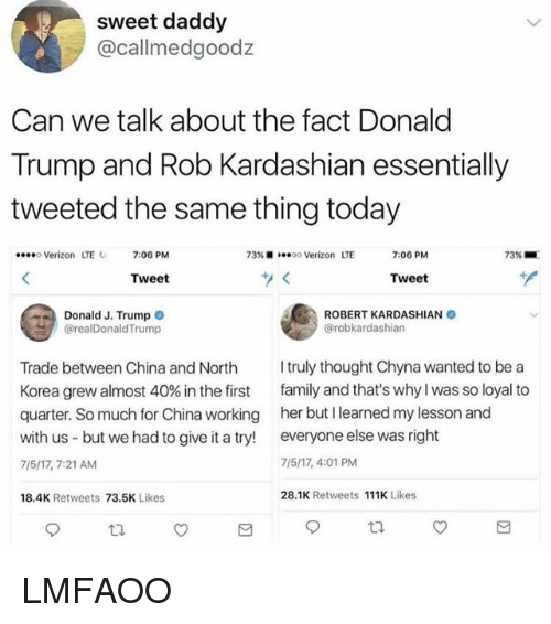 Donald Trump, Family, and Memes: sweet daddy  @callmedgoodz  Can we talk about the fact Donald  Trump and Rob Kardashian essentially  tweeted the same thing today  eo Verizon LTE7:06 PM  73% ■  oo Verizon  LTE  7:06 PM  73%-  Tweet  Tweet  Donald J. Trump  ROBERT KARDASHIAN  @robkardashian  @realDonaldTrump  Trade between China and North  Korea grew almost 40% in the first  quarter. So much for China working  with us - but we had to give it a try!  7/5/17, 7:21 AM  truly thought Chyna wanted to be a  family and that's why I was so loyal to  her but I learned my lesson and  everyone else was right  7/5/17, 4:01 PM  18.4K Retweets 73.5K Likes  28.1K Retweets 111K Likes LMFAOO