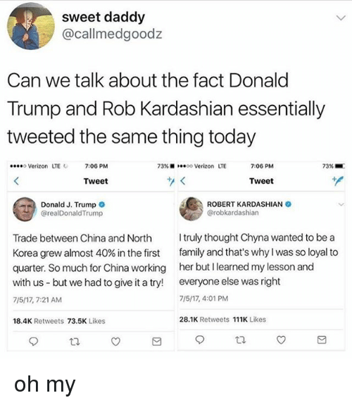 Donald Trump, Family, and Memes: sweet daddy  @callmedgoodz  Can we talk about the fact Donald  Trump and Rob Kardashian essentially  tweeted the same thing today  eeeo Verizon L  LTE 7:06 PM  73% ■  ·**oo Verizon  LTE  7:06 PM  73%  Tweet  Tweet  Donald J. Trump  , ROBERT KARDASHIAN  @realDonaldTrump  @robkardashian  Trade between China and North truly thought Chyna wanted to be a  Korea grew almost 40% in the first family and that's why I was so loyal to  quarter. So much for China working her but I learned my lesson and  with us but we had to give it a try! everyone else was right  7/5/17, 7:21 AM  7/5/17, 4:01 PM  18.4K Retweets 73.5K Likes  28.1K Retweets 111 Likes oh my