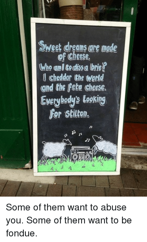 Dank, Dreams, and 🤖: Sweet dreams are made  of Cheese.  Wo Itodissa brie  l cheddar the werld  and the Fete cheese.  Everybody's looking  For stilton. Some of them want to abuse you. Some of them want to be fondue.