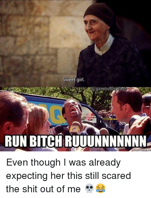run bitch: Sweet girl.  RUN BITCH RUUUNNNNNNN  unch con Even though I was already expecting her this still scared the shit out of me 💀😂