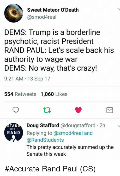 Crazy, Doug, and Memes: Sweet Meteor O'Death  @smod4real  DEMS: Trump is a borderline  psychotic, racist President  RAND PAUL: Let's scale back his  authority to wage war  DEMS: No way, that's crazy!  9:21 AM 13 Sep 17  554 Retweets 1,060 Likes  Doug Stafford @dougstafford 2h  Replying to @smod4real and  @RandStudents  This pretty accurately summed up the  Senate this week  TAN  WITH  RAND #Accurate  Rand Paul  (CS)